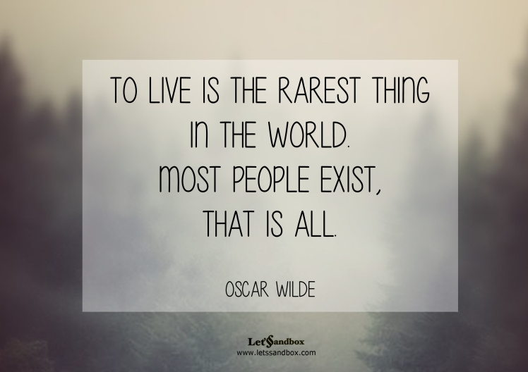 To live is the rarest thing in the world, most people simply exist. ~Wilde~